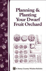 Planning & Planting Your Dwarf Fruit Orchard : Storey's Country Wisdom Bulletin A-133 -  Editors of Garden Way Publishing