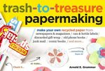 Trash to Treasure Papermaking : Make Your Own Recycled Paper from Newspapers and Magazines / Can and Bottle Labels / Discarded Gift Wrap / Old Phone Books / Junk Mail / Comic Books / And More... - Arnold Grummer