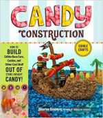 Candy Construction : How to Build Race Cars, Castles, and Other Cool Stuff Out of Store-Bought Candy - Sharon Bowers