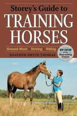 Storey's Guide to Training Horses : Ground Work, Driving, Riding - Heather Smith Thomas