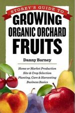 Storey's Guide to Growing Organic Orchard Fruits for Market : Site and Crop Selection, Planting, Care and Harvesting, Business Basics - Danny Barney