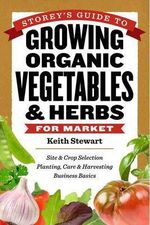 Storey's Guide to Growing Organic Vegetables and Herbs for Market : Site and Crop Selection, Planting, Care and Harvesting, Business Basics - Keith Stewart