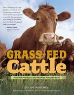 Grass-Fed Cattle : How to Produce and Market Natural Beef - Julius Ruechel