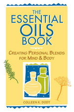 The Essential Oils Book : Creating Personal Blends for Mind & Body - Colleen K. Dodt