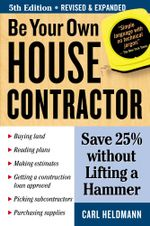 Be Your Own House Contractor : Save 25% Without Lifting a Hammer - Carl Heldmann