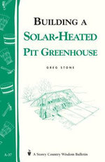 Building a Solar-Heated Pit Greenhouse : Storey's Country Wisdom Bulletin A-37 - Greg Stone