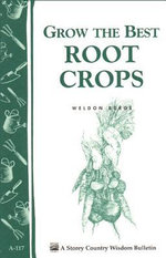 Grow the Best Root Crops : Storey's Country Wisdom Bulletin A-117 - Weldon Burge