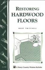 Restoring Hardwood Floors : Storey's Country Wisdom Bulletin A-136 - Mary Twitchell