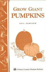 Grow Giant Pumpkins : Storey's Country Wisdom Bulletin A-187 - Gail Damerow
