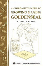 An Herbalist's Guide to Growing & Using Goldenseal : Storey's Country Wisdom Bulletin A-233 - Kathleen Brown