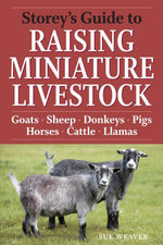Storey's Guide to Raising Miniature Livestock : Goats, Sheep, Donkeys, Horses, Pigs, Cattle - Sue Weaver
