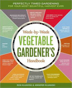 Week-By-Week Vegetable Gardener's Handbook :  Perfectly Timed Gardening for Your Most Bountiful Harvest Ever - Ron Kujawski