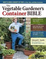 The Vegetable Gardener's Container Bible : How to Grow a Bounty of Food in Pots, Tubs, and Other Containers - Edward C. Smith
