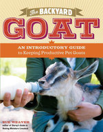 The Backyard Goat : An Introductory Guide to Keeping and Enjoying Pet Goats, from Feeding and Housing to Making Your Own Cheese - Sue Weaver