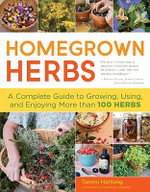 Homegrown Herbs : A Complete Guide to Growing, Using, and Enjoying More Than 100 Herbs - Tammi Hartung