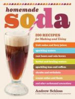 Homemade Soda : 200 Recipes for Making & Using Fruit Sodas & Fizzy Juices, Sparkling Waters, Root Beers & Cola Brews, Herbal & Healing Waters, Sparklin - Andrew Schloss
