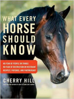 What Every Horse Should Know : Respect, Patience, and Partnership; No Fear of People or Things; No Fear of Restriction or Restraint - Cherry Hill