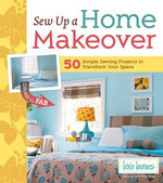 Sew Up a Home Makeover : 50 Simple Sewing Projects to Transform Your Space - Lexie Barnes