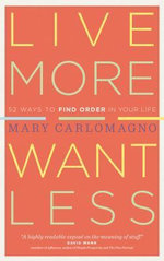 Live More, Want Less : 52 Ways to Find Order in Your Life - Mary Carlomagno