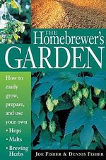 The Homebrewer's Garden : How to Easily Grow, Prepare, and Use Your Own Hops, Malts, Brewing Herbs - Dennis Fisher