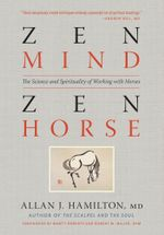Zen Mind, Zen Horse : The Science and Spirituality of Working with Horses - Allan J. Hamilton