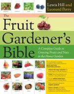 The Fruit Gardener's Bible : A Complete Guide to Growing Fruits and Nuts in the Home Garden - Lewis Hill