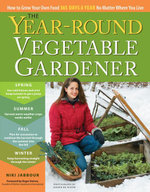 The Year-Round Vegetable Gardener : How to Grow Your Own Food 365 Days a Year, No Matter Where You Live - Niki Jabbour