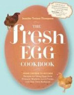 The Fresh Egg Cookbook : From Chicken to Kitchen, Recipes for Using Eggs from Farmers' Markets, Local Farms, and Your Own Backyard - Jennifer Trainer Thompson