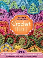 Beyond the Square Crochet Motifs : 144 circles, hexagons, triangles, squares, and other unexpected shapes - Edie Eckman