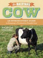 The Backyard Cow : An Introductory Guide to Keeping a Productive Family Cow - Sue Weaver