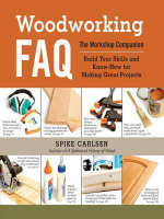 Woodworking FAQ : The Workshop Companion: Build Your Skills and Know-How for Making Great Projects - Spike Carlsen