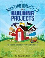 The Backyard Homestead Book of Building Projects : 76 Useful Things You Can Build to Create Customized Working Spaces and Storage Facilities, Equip the - Spike Carlsen
