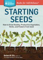 Starting Seeds : How to Grow Healthy, Productive Vegetables, Herbs, and Flowers from Seed. A Storey Basics® Title - Barbara Ellis