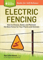 Electric Fencing : How to Choose, Build, and Maintain the Best Fence for Your Plants and Animals. A Storey Basics ® Title - Ann Larkin Hansen