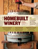 The Homebuilt Winery : 43 Projects for Building and Using Winemaking Equipment - Steve Hughes