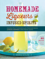 Homemade Liqueurs and Infused Spirits : Innovative Flavor Combinations, Plus Homemade Versions of Kahlua, Cointreau, and Other Popular Liqueurs - Andrew Schloss