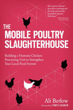 The Mobile Poultry Slaughterhouse : Building a Humane Chicken-Processing Unit to Strengthen Your Local Food System - Ali Berlow