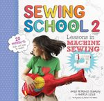 Sewing School 2 : Lessons in Machine Sewing; 20 Projects Kids Will Love to Make - Andria Lisle
