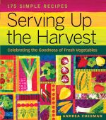 Serving Up the Harvest : Celebrating the Goodness of Fresh Vegetables: 175 Simple Recipes - Andrea Chesman