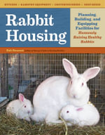 Rabbit Housing : Planning, Building, and Equipping Facilities for Humanely Raising Healthy Rabbits - Bob Bennett