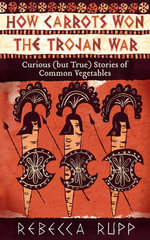How Carrots Won the Trojan War : Curious (but True) Stories of Common Vegetables - Rebecca Rupp