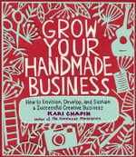 Grow Your Handmade Business : How to Envision, Develop, and Sustain a Successful Creative Business - Kari Chapin