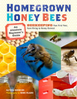 Homegrown Honey Bees : An Absolute Beginner's Guide to Beekeeping Your First Year, from Hiving to Honey Harvest - Alethea Morrison