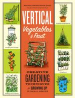 Vertical Vegetables & Fruit : Creative Gardening Techniques for Growing Up in Small Spaces - Rhonda Massingham Hart
