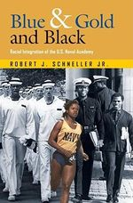 Blue and Gold and Black : Racial Integration of the U.S. Naval Academy - Robert John Schneller