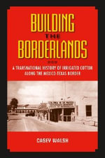 Building the Borderlands : A Transnational History of Irrigated Cotton Along the Mexico-Texas Border - Casey Walsh