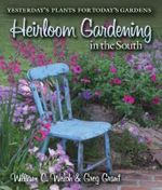 Heirloom Gardening in the South : Yesterday'S Plants for Today's Gardens - William C. Welch