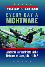 Every Day a Nightmare : American Pursuit Pilots in the Defense of Java, 1941-1942 - William H. Bartsch