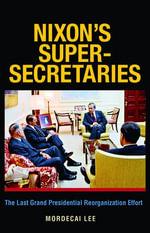 Nixon's Super-Secretaries : The Last Grand Presidential Reorganization Effort - Mordecai Lee