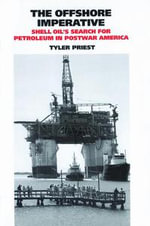 The Offshore Imperative : Shell Oil's Search for Petroleum in Postwar America - Tyler Priest